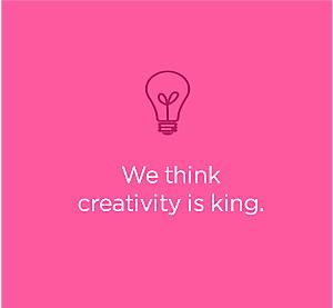 We think creativity is king.