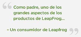 Como padre, uno de los grandes aspectos de los productos de LeapFrog para mí, es que los puedo personalizar para los pequeños.  – Un consumidor de Leapfrog